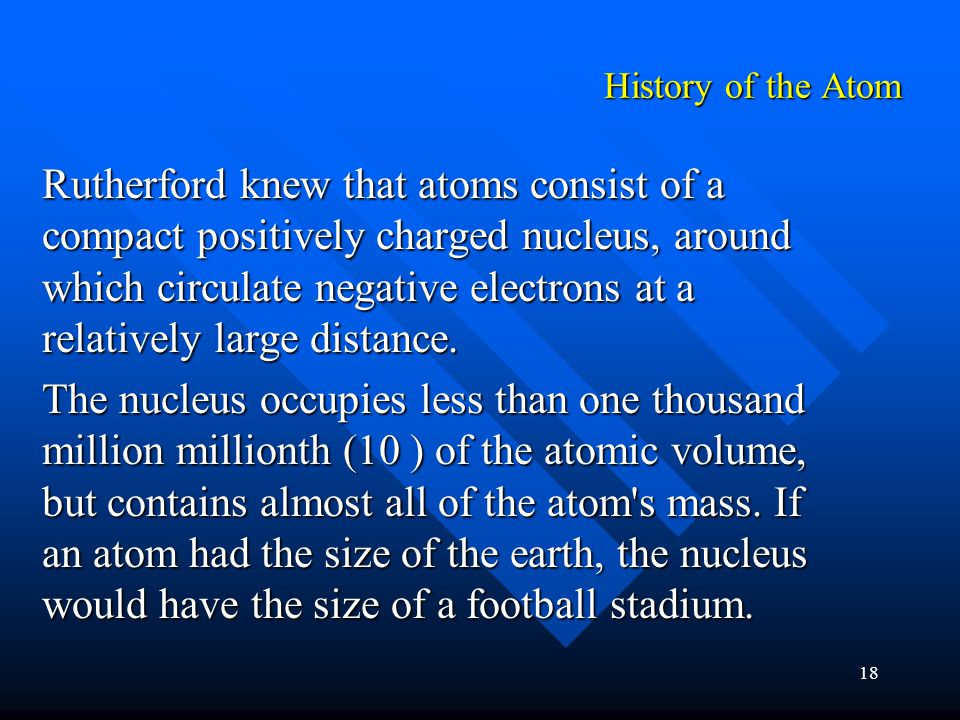 18 Rutherford knew that atoms consist of a compact positively charged nucleus, around which circulate negative electrons at a relatively large distance.