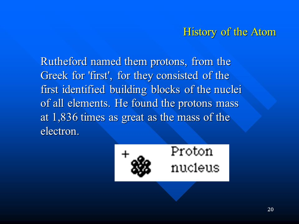 20 Rutheford named them protons, from the Greek for first , for they consisted of the first identified building blocks of the nuclei of all elements.