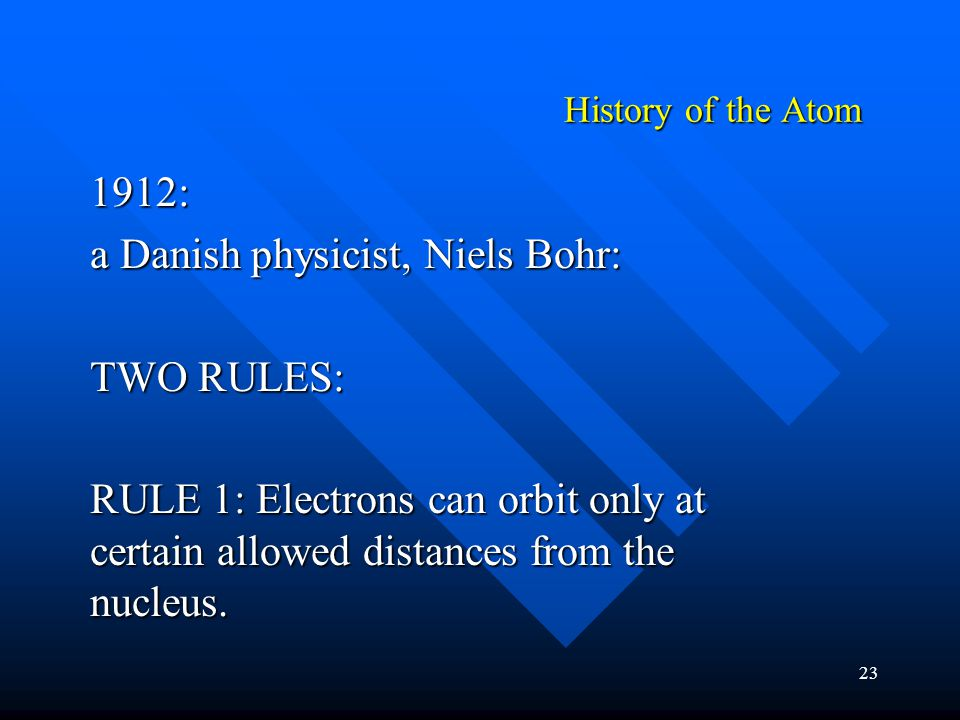 23 1912: a Danish physicist, Niels Bohr: TWO RULES: RULE 1: Electrons can orbit only at certain allowed distances from the nucleus. History of the Ato
