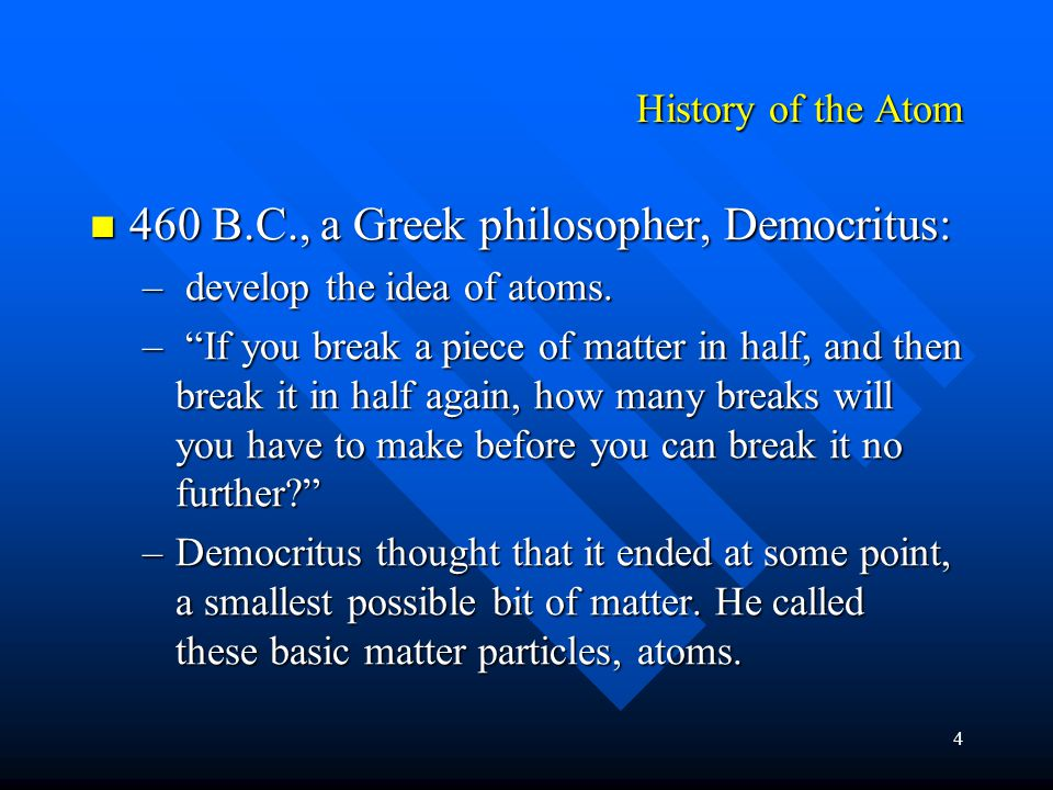 4 History of the Atom 460 B.C., a Greek philosopher, Democritus: 460 B.C., a Greek philosopher, Democritus: – develop the idea of atoms.