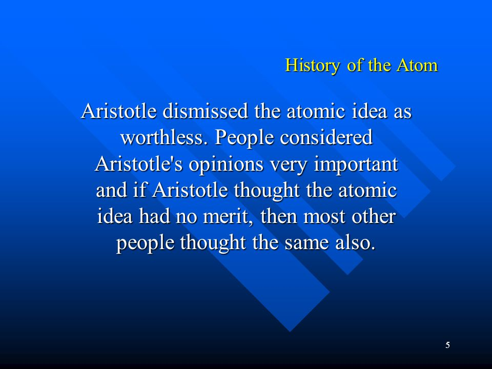 5 History of the Atom Aristotle dismissed the atomic idea as worthless. People considered Aristotle's opinions very important and if Aristotle thought