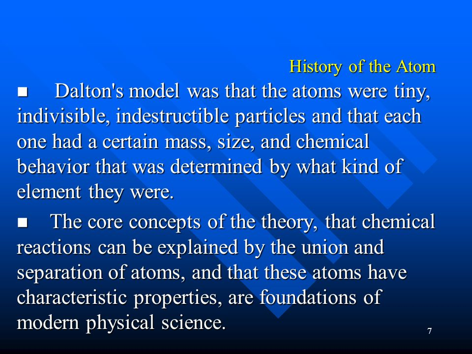 7 History of the Atom Dalton s model was that the atoms were tiny, indivisible, indestructible particles and that each one had a certain mass, size, and chemical behavior that was determined by what kind of element they were.