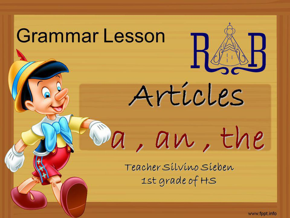 Grammar Lesson Articles a, an, the Teacher Silvino Sieben 1st grade of HS