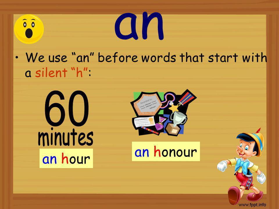 an We use an before words that start with a silent h: an hour an honour