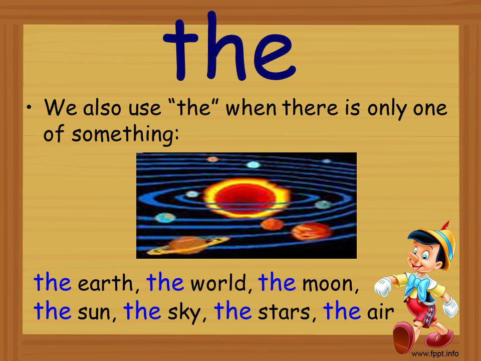 the We also use the when there is only one of something: the earth, the world, the moon, the sun, the sky, the stars, the air