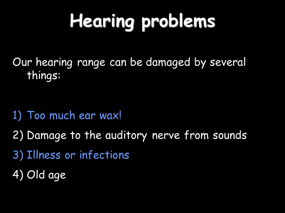 Hearing problems Our hearing range can be damaged by several things: 1)Too much ear wax! 2)Damage to the auditory nerve from sounds 3)Illness or infec