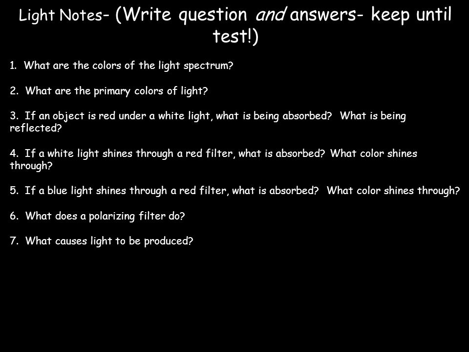 Light Notes - (Write question and answers- keep until test!) 1. What are the colors of the light spectrum? 2. What are the primary colors of light? 3.