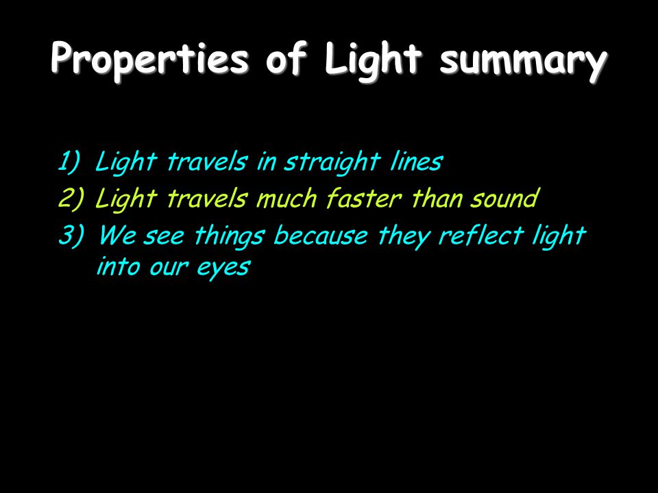 Properties of Light summary 1)Light travels in straight lines 2)Light travels much faster than sound 3)We see things because they reflect light into o