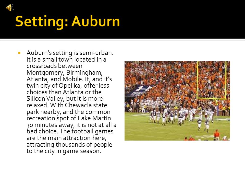 Auburns setting is semi-urban. It is a small town located in a crossroads between Montgomery, Birmingham, Atlanta, and Mobile. It, and its twin city o