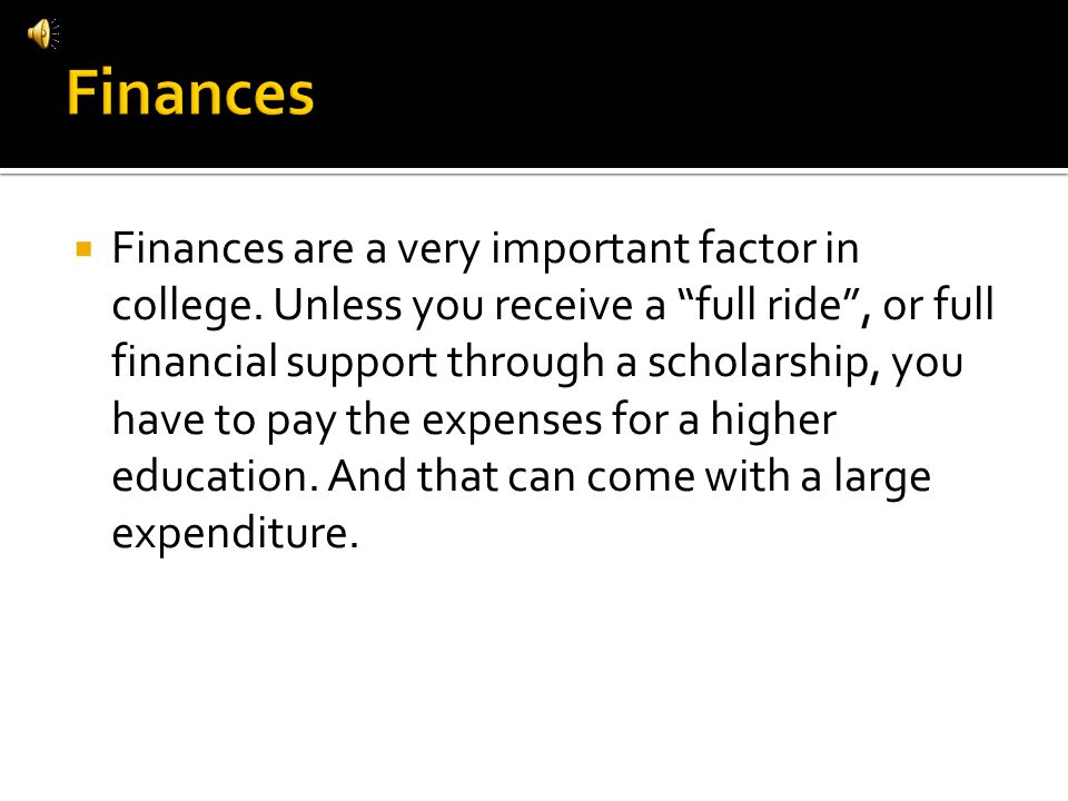 Finances are a very important factor in college. Unless you receive a full ride, or full financial support through a scholarship, you have to pay the