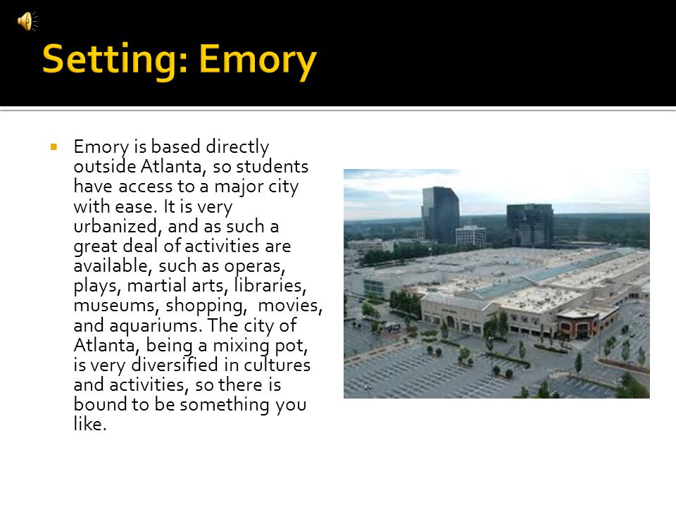 Emory is based directly outside Atlanta, so students have access to a major city with ease. It is very urbanized, and as such a great deal of activiti