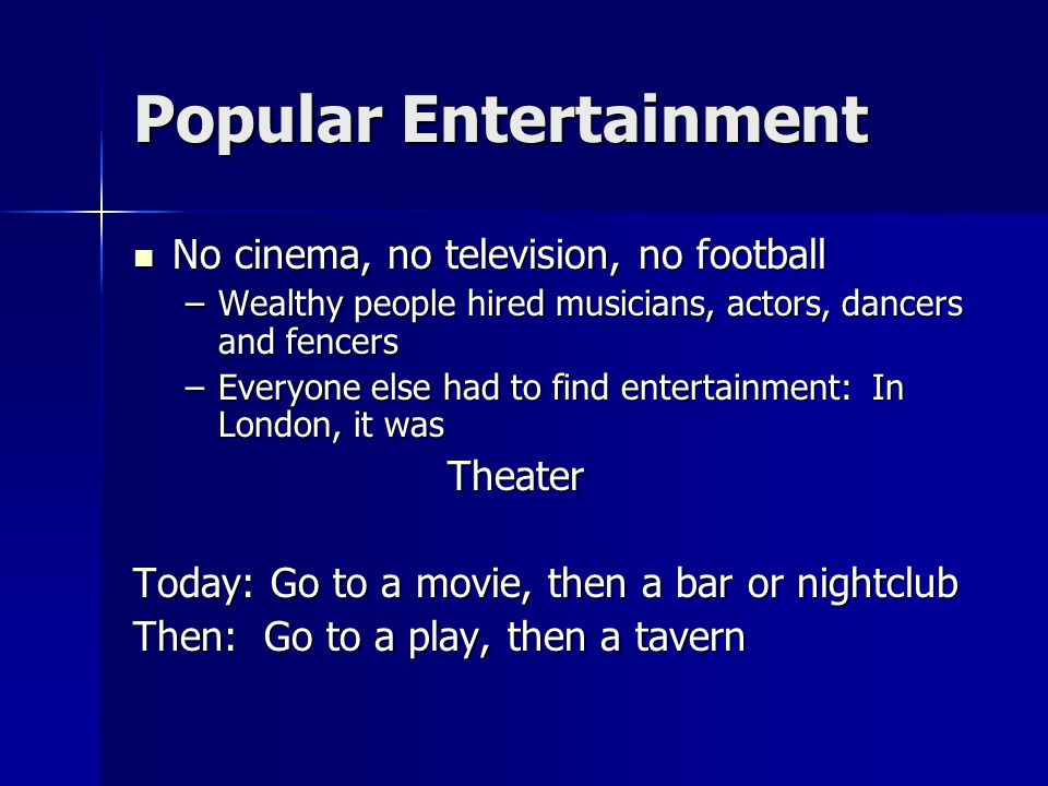 Popular Entertainment No cinema, no television, no football No cinema, no television, no football –Wealthy people hired musicians, actors, dancers and fencers –Everyone else had to find entertainment: In London, it was Theater Today: Go to a movie, then a bar or nightclub Then: Go to a play, then a tavern
