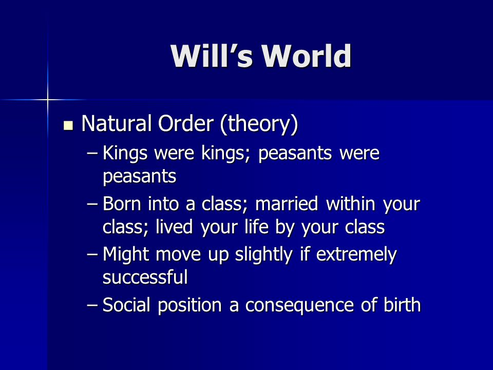 Wills World Natural Order (theory) Natural Order (theory) –Kings were kings; peasants were peasants –Born into a class; married within your class; lived your life by your class –Might move up slightly if extremely successful –Social position a consequence of birth