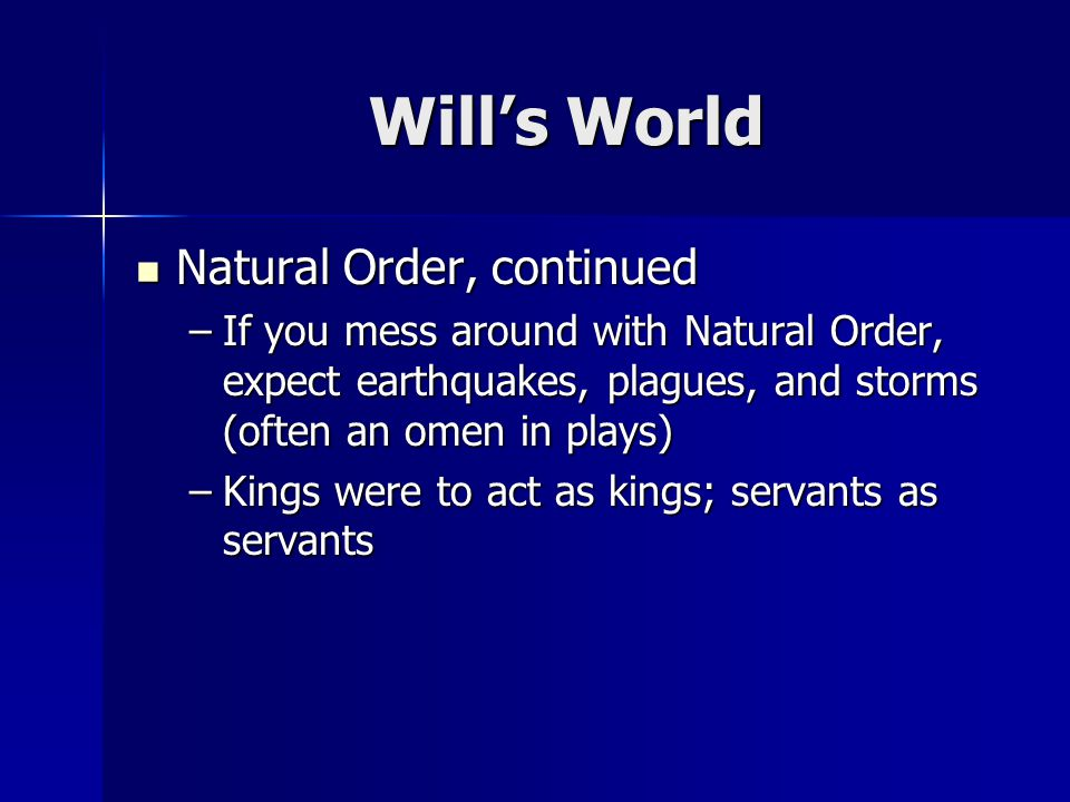 Wills World Natural Order, continued Natural Order, continued –If you mess around with Natural Order, expect earthquakes, plagues, and storms (often an omen in plays) –Kings were to act as kings; servants as servants