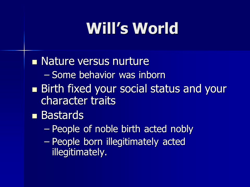 Wills World Nature versus nurture Nature versus nurture –Some behavior was inborn Birth fixed your social status and your character traits Birth fixed your social status and your character traits Bastards Bastards –People of noble birth acted nobly –People born illegitimately acted illegitimately.