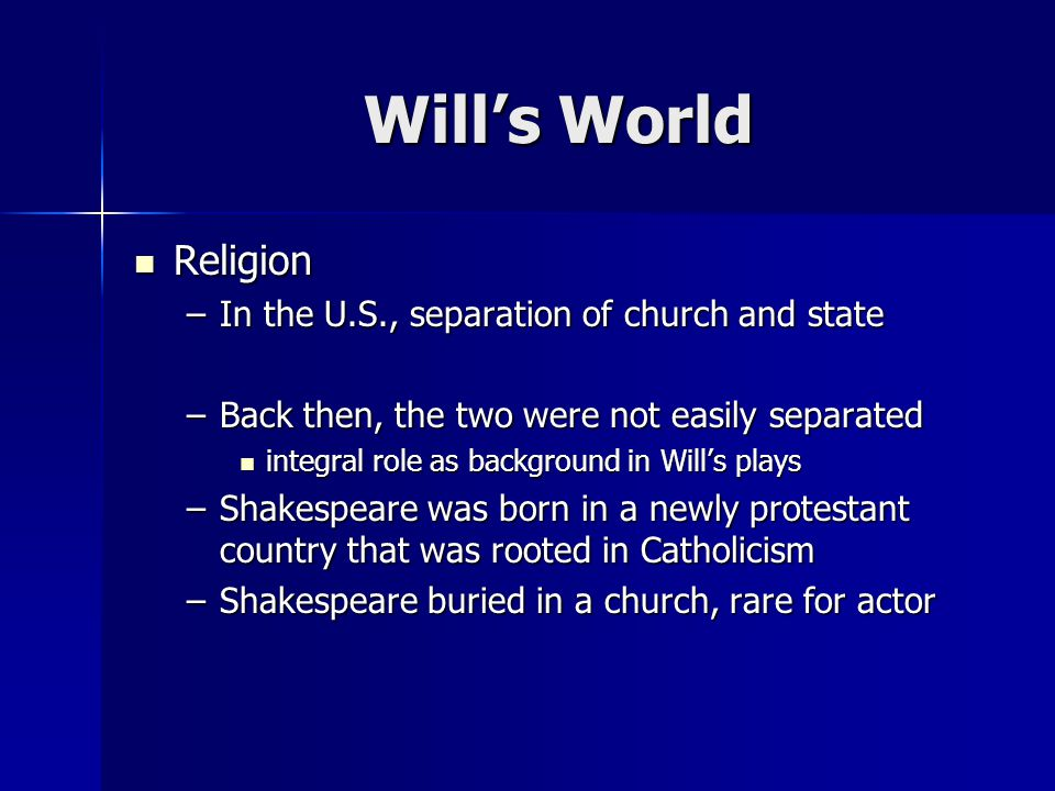 Religion Religion –In the U.S., separation of church and state –Back then, the two were not easily separated integral role as background in Wills plays integral role as background in Wills plays –Shakespeare was born in a newly protestant country that was rooted in Catholicism –Shakespeare buried in a church, rare for actor Wills World
