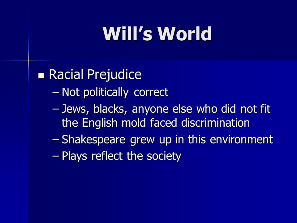 Wills World Racial Prejudice Racial Prejudice –Not politically correct –Jews, blacks, anyone else who did not fit the English mold faced discrimination –Shakespeare grew up in this environment –Plays reflect the society