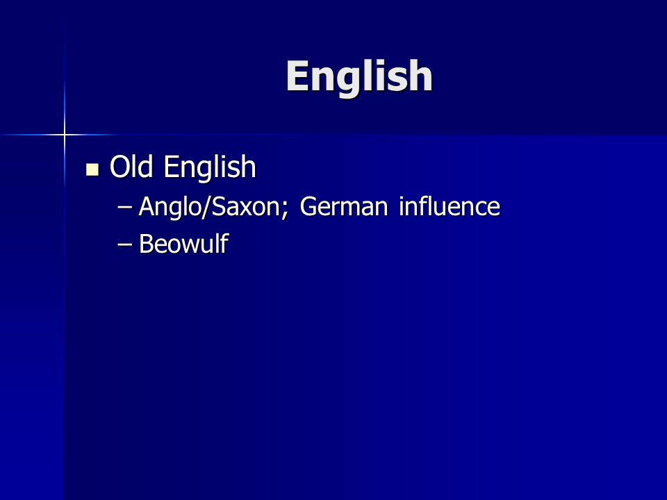 English Old English Old English –Anglo/Saxon; German influence –Beowulf