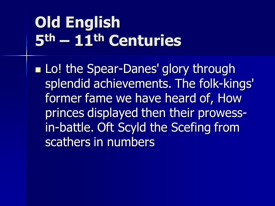 Old English 5 th – 11 th Centuries Lo. the Spear-Danes glory through splendid achievements.