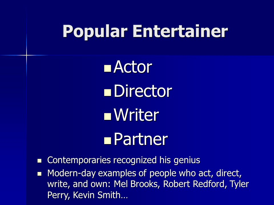 Popular Entertainer Actor Actor Director Director Writer Writer Partner Partner Contemporaries recognized his genius Contemporaries recognized his genius Modern-day examples of people who act, direct, write, and own: Mel Brooks, Robert Redford, Tyler Perry, Kevin Smith… Modern-day examples of people who act, direct, write, and own: Mel Brooks, Robert Redford, Tyler Perry, Kevin Smith…
