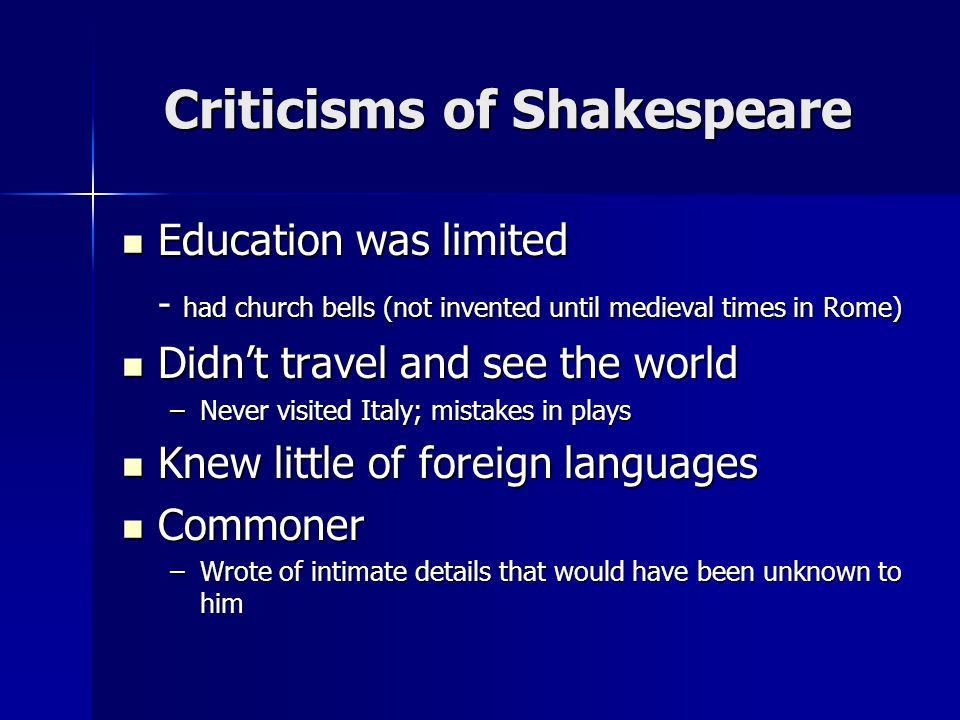 Criticisms of Shakespeare Education was limited Education was limited - had church bells (not invented until medieval times in Rome) Didnt travel and see the world Didnt travel and see the world –Never visited Italy; mistakes in plays Knew little of foreign languages Knew little of foreign languages Commoner Commoner –Wrote of intimate details that would have been unknown to him