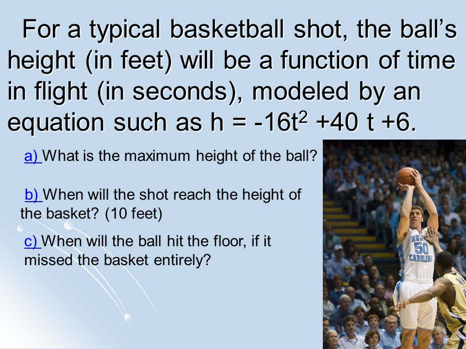 For a typical basketball shot, the balls height (in feet) will be a function of time in flight (in seconds), modeled by an equation such as h = -16t 2 +40 t +6.