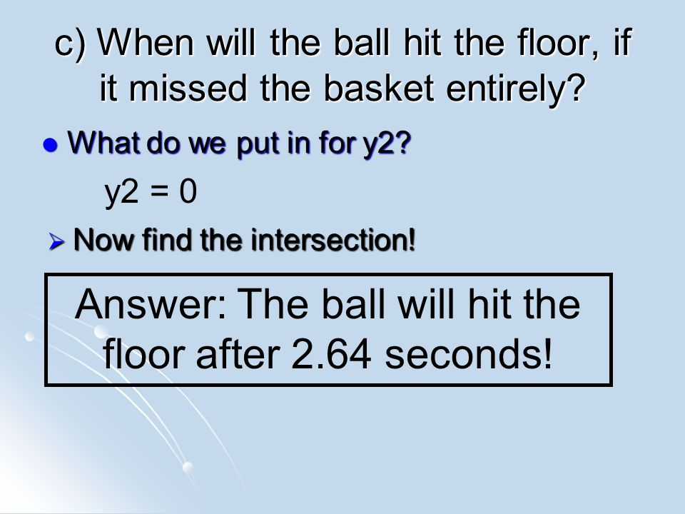 c) When will the ball hit the floor, if it missed the basket entirely.