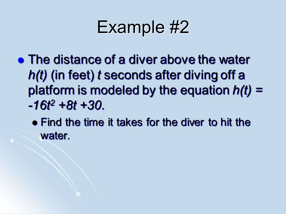 Example #2 The distance of a diver above the water h(t) (in feet) t seconds after diving off a platform is modeled by the equation h(t) = -16t 2 +8t +30.