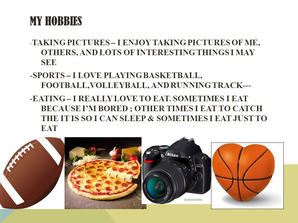 MY HOBBIES - TAKING PICTURES – I ENJOY TAKING PICTURES OF ME, OTHERS, AND LOTS OF INTERESTING THINGS I MAY SEE -SPORTS – I LOVE PLAYING BASKETBALL, FOOTBALL,VOLLEYBALL, AND RUNNING TRACK--- -EATING – I REALLY LOVE TO EAT.