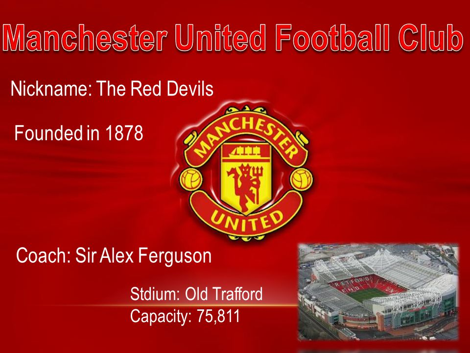 Nickname: The Red Devils Founded in 1878 Stdium: Old Trafford Capacity: 75,811 Coach: Sir Alex Ferguson