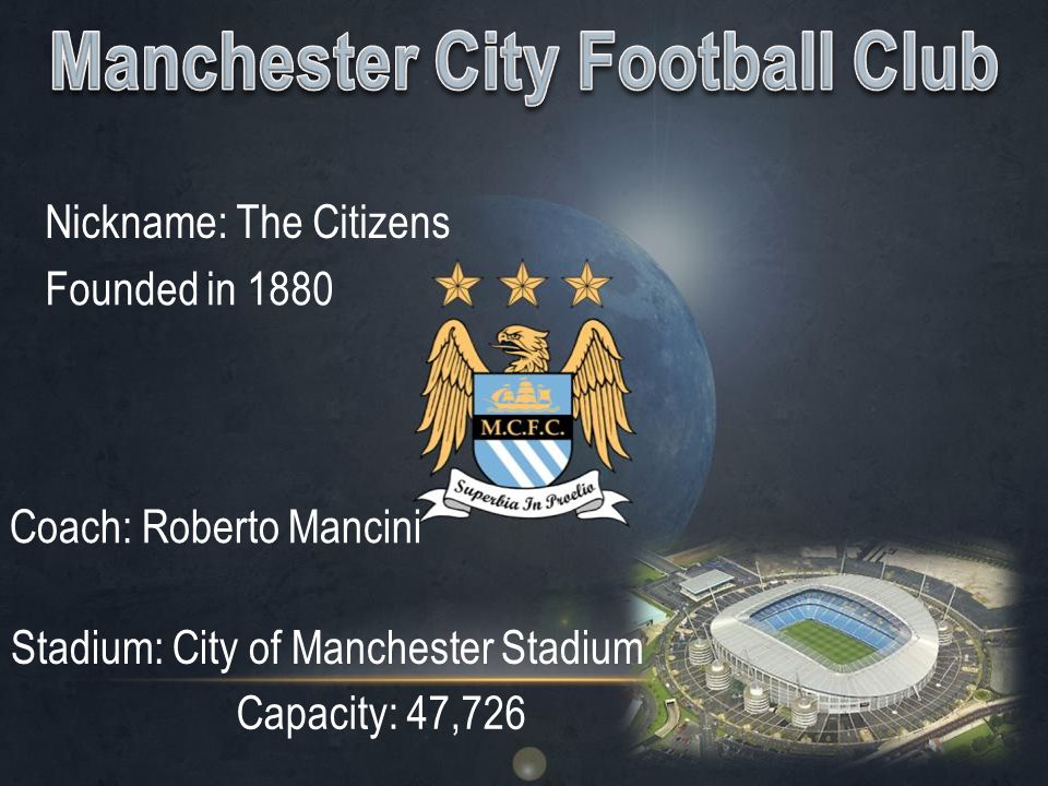 Nickname: The Citizens Founded in 1880 Coach: Roberto Mancini Stadium: City of Manchester Stadium Capacity: 47,726