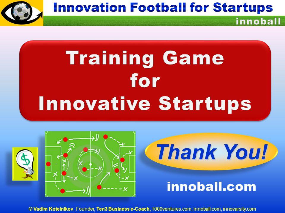 © Vadim Kotelnikov, Founder, Ten3 Business e-Coach, 1000ventures.com, innoball.com, innovarsity.com Thank You! innoball.com