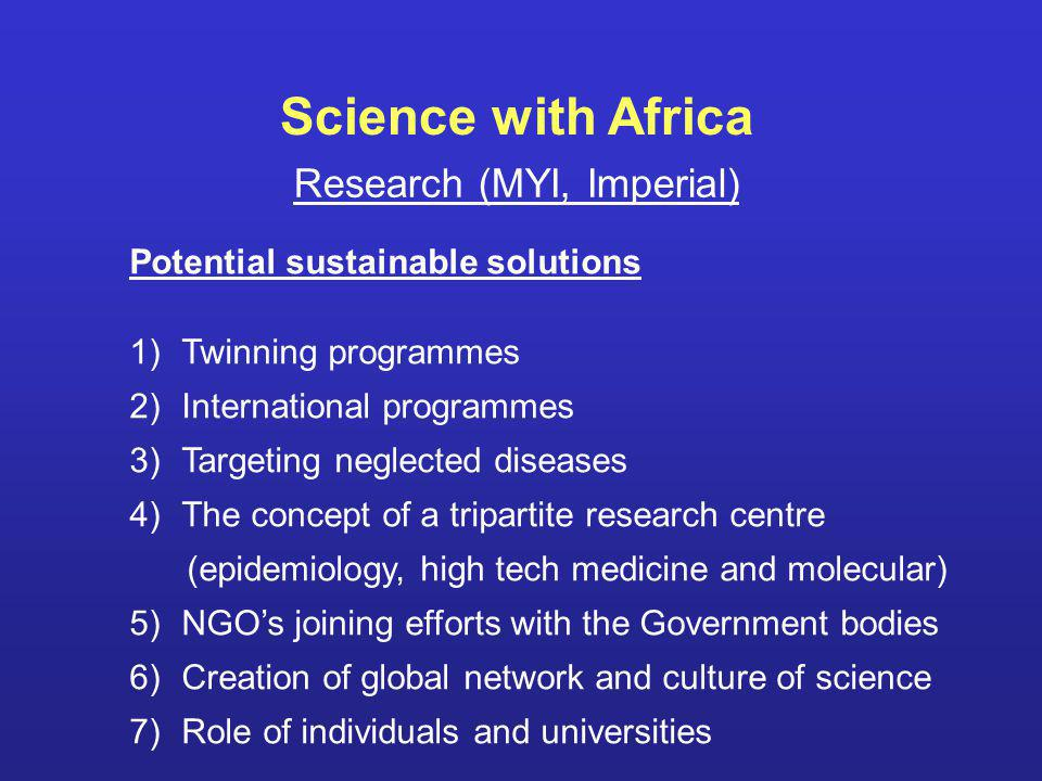 Potential sustainable solutions 1)Twinning programmes 2)International programmes 3)Targeting neglected diseases 4)The concept of a tripartite research centre (epidemiology, high tech medicine and molecular) 5)NGOs joining efforts with the Government bodies 6)Creation of global network and culture of science 7)Role of individuals and universities Research (MYI, Imperial) Science with Africa