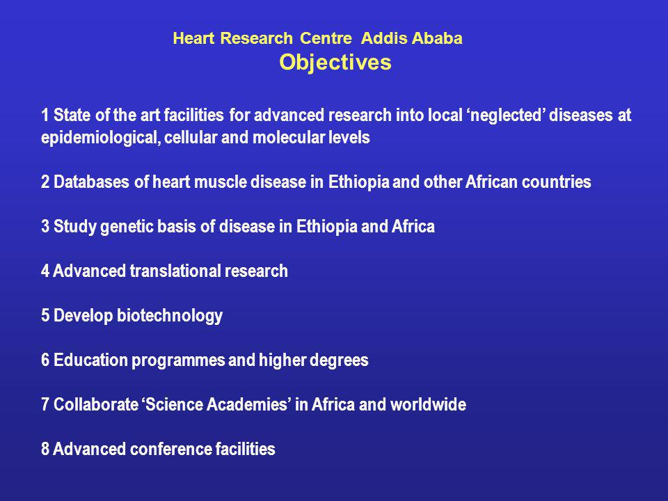 1 State of the art facilities for advanced research into local neglected diseases at epidemiological, cellular and molecular levels 2 Databases of heart muscle disease in Ethiopia and other African countries 3 Study genetic basis of disease in Ethiopia and Africa 4 Advanced translational research 5 Develop biotechnology 6 Education programmes and higher degrees 7 Collaborate Science Academies in Africa and worldwide 8 Advanced conference facilities Heart Research Centre Addis Ababa Objectives