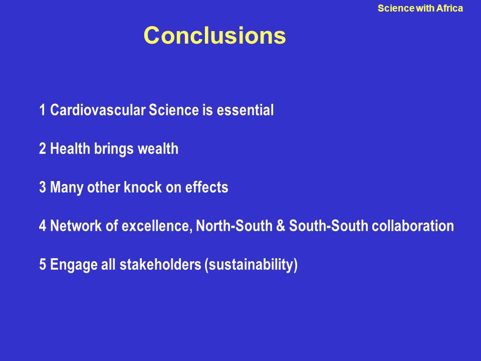 Conclusions 1 Cardiovascular Science is essential 2 Health brings wealth 3 Many other knock on effects 4 Network of excellence, North-South & South-South collaboration 5 Engage all stakeholders (sustainability) Science with Africa