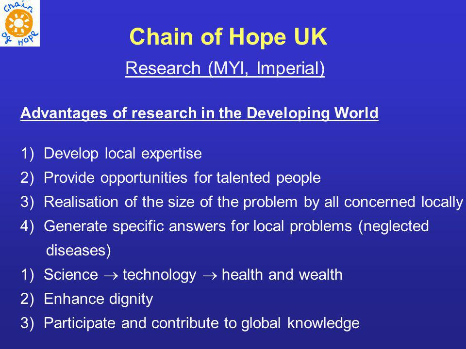 Research (MYI, Imperial) Advantages of research in the Developing World 1)Develop local expertise 2)Provide opportunities for talented people 3)Realisation of the size of the problem by all concerned locally 4)Generate specific answers for local problems (neglected diseases) 1)Science technology health and wealth 2)Enhance dignity 3)Participate and contribute to global knowledge Chain of Hope UK