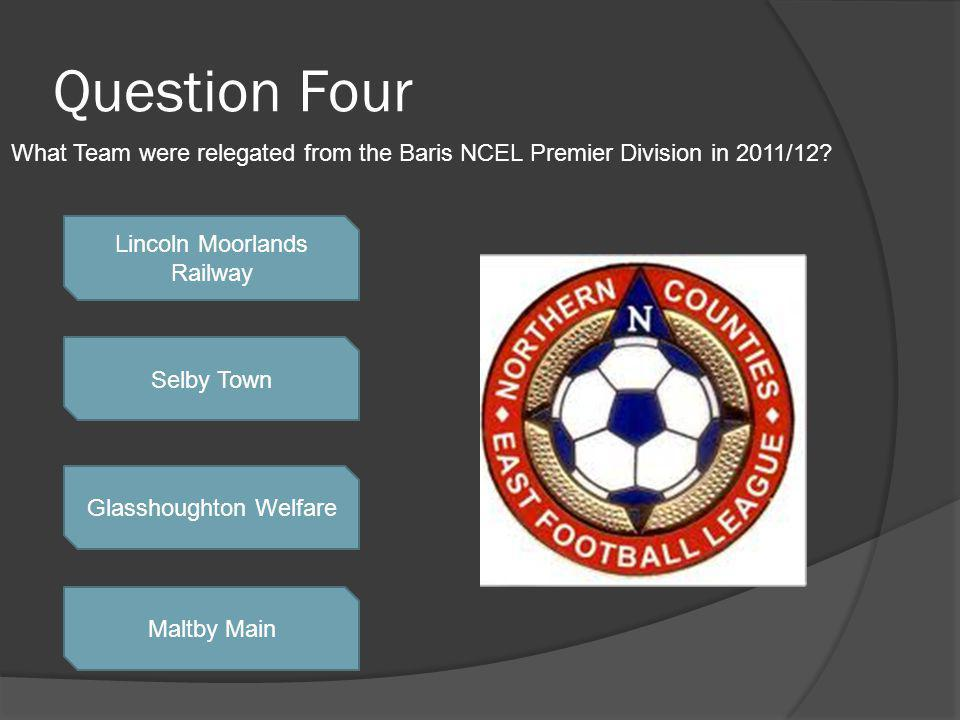 Question Four Lincoln Moorlands Railway Selby Town Glasshoughton Welfare Maltby Main What Team were relegated from the Baris NCEL Premier Division in 2011/12