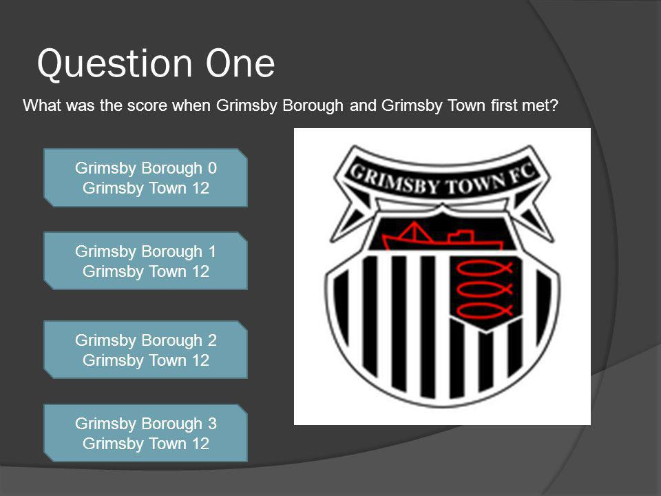Question One Grimsby Borough 0 Grimsby Town 12 Grimsby Borough 1 Grimsby Town 12 Grimsby Borough 2 Grimsby Town 12 Grimsby Borough 3 Grimsby Town 12 What was the score when Grimsby Borough and Grimsby Town first met