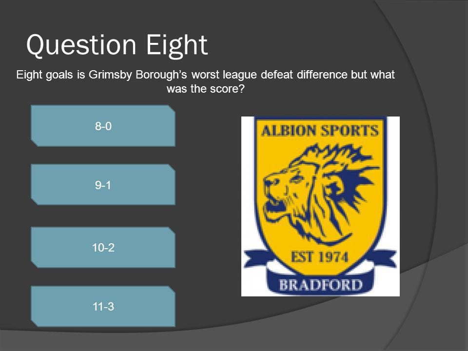 Question Eight 8-0 9-1 10-2 11-3 Eight goals is Grimsby Boroughs worst league defeat difference but what was the score