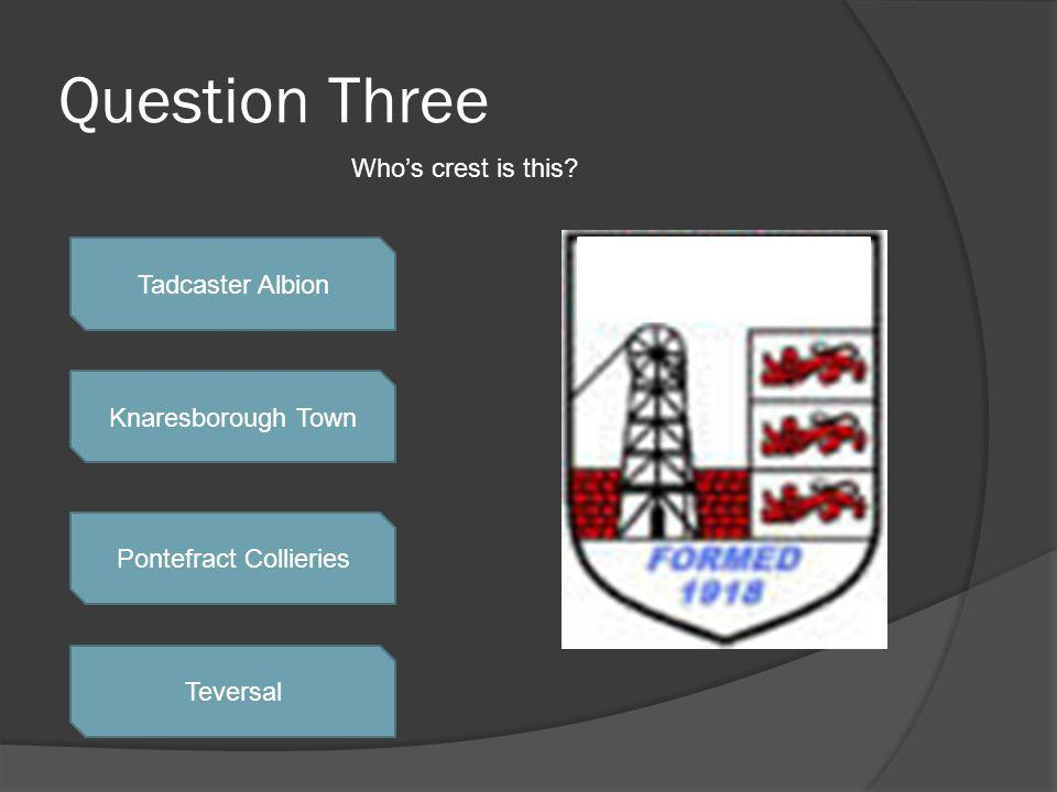 Question Three Tadcaster Albion Knaresborough Town Pontefract Collieries Teversal Whos crest is this