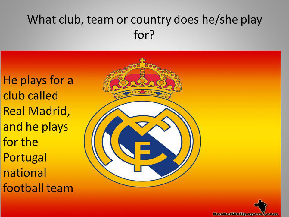 What club, team or country does he/she play for? He plays for a club called Real Madrid, and he plays for the Portugal national football team