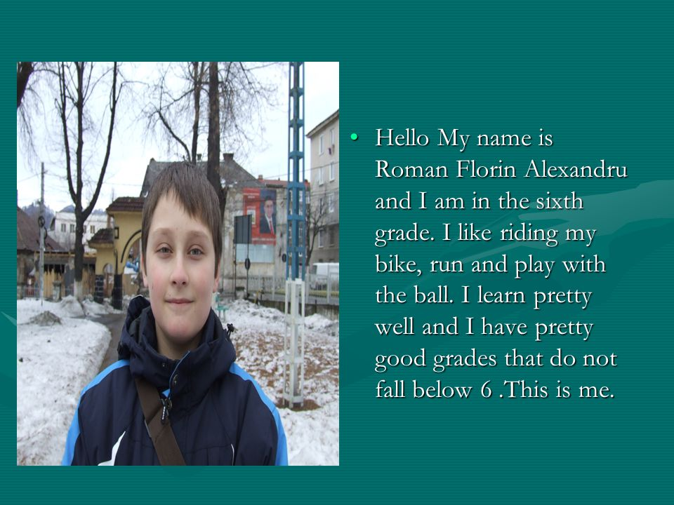Hello My name is Roman Florin Alexandru and I am in the sixth grade.