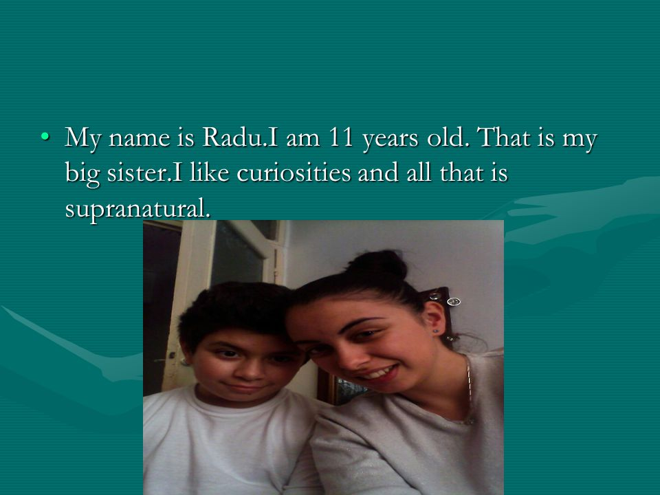 My name is Radu.I am 11 years old.