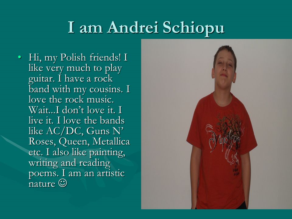 I am Andrei Schiopu Hi, my Polish friends. I like very much to play guitar.
