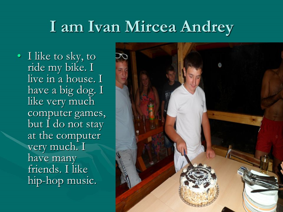 I am Ivan Mircea Andrey I like to sky, to ride my bike.