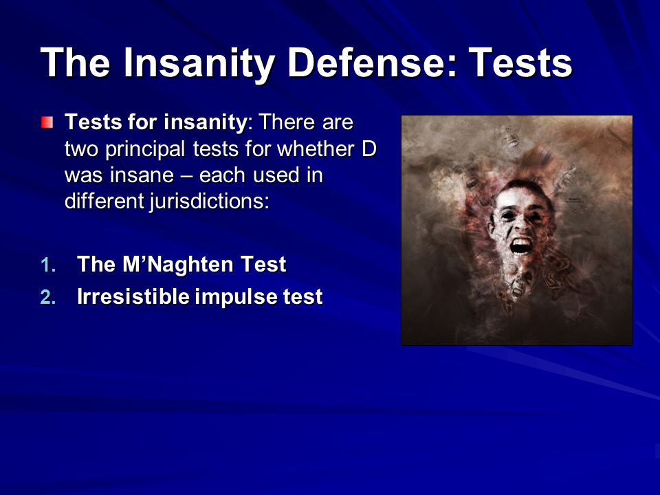The Insanity Defense: Tests Tests for insanity: There are two principal tests for whether D was insane – each used in different jurisdictions: 1.
