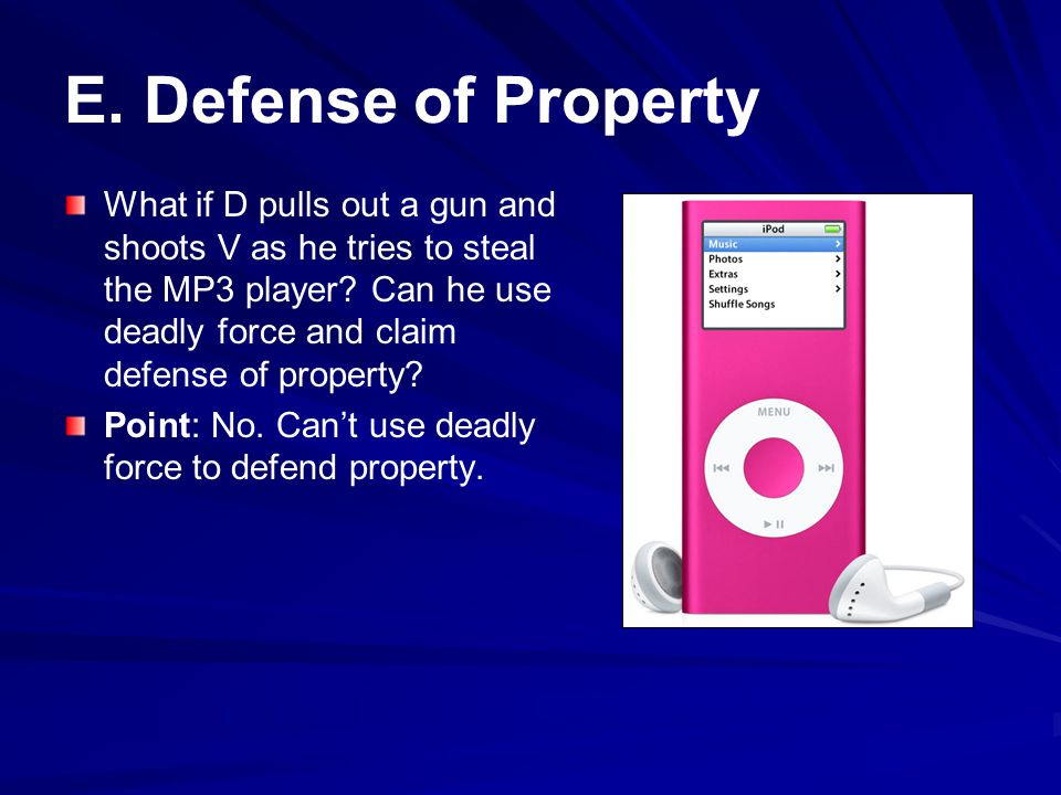 E.Defense of Property What if D pulls out a gun and shoots V as he tries to steal the MP3 player.
