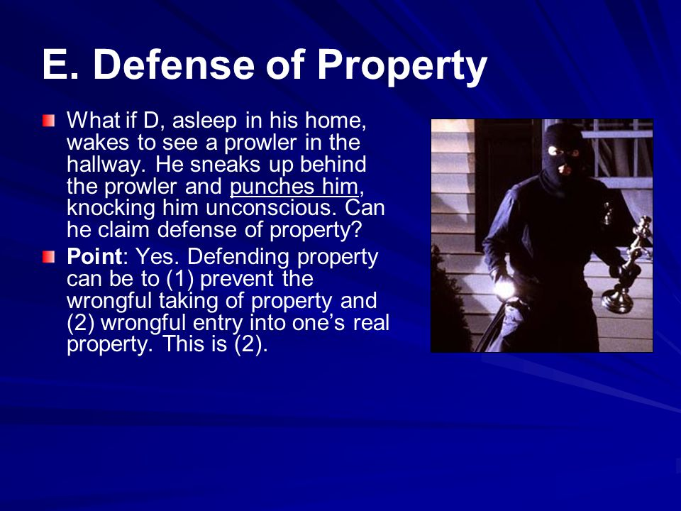 E.Defense of Property What if D, asleep in his home, wakes to see a prowler in the hallway.