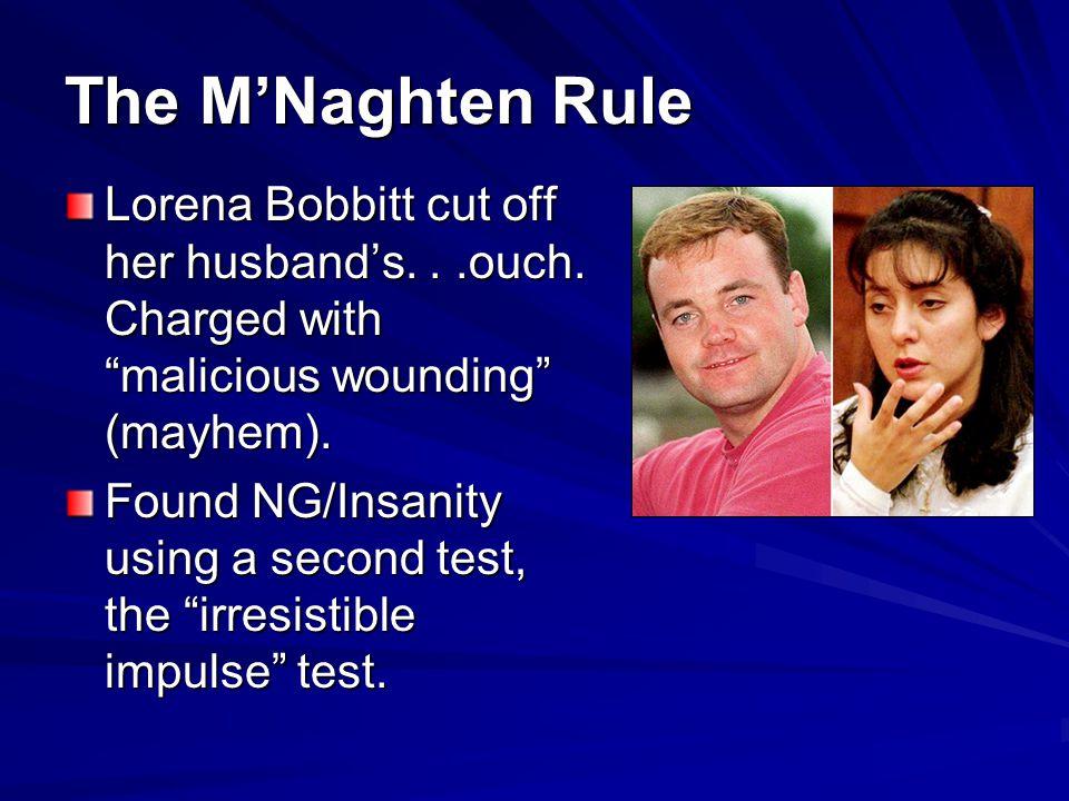The MNaghten Rule Lorena Bobbitt cut off her husbands...ouch.