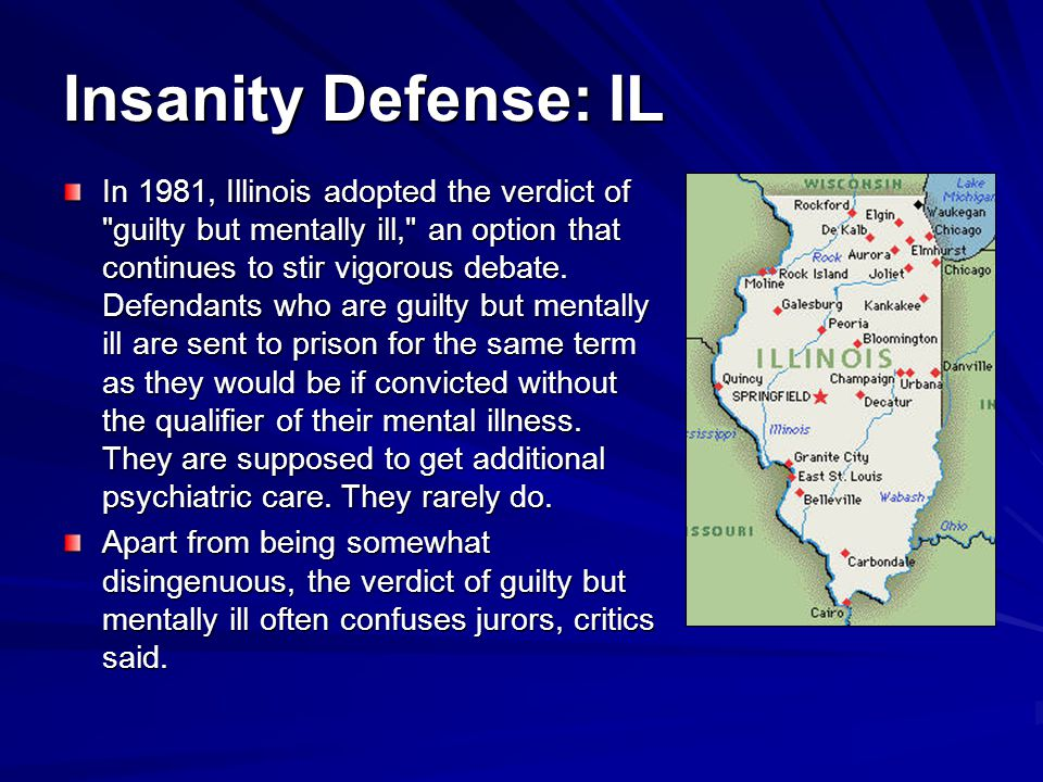 Insanity Defense: IL In 1981, Illinois adopted the verdict of guilty but mentally ill, an option that continues to stir vigorous debate.